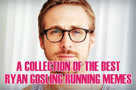 Fun Run Meme - a collection of the best ryan gosling running memes