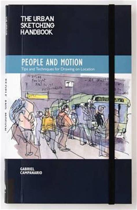 the urban sketching handbook 1592539610 the urban sketching handbook people in motion gabriel canario 9781592539628