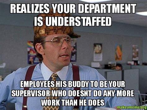 Supervisor Meme - realizes your department is understaffed employees his