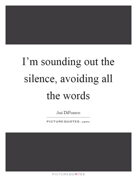 I'm sounding out the silence, avoiding all the words
