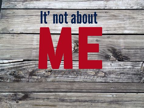 Its Not Me its not about me quotes quotesgram