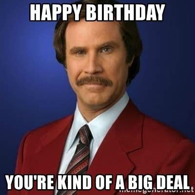Happy Birthday Sort Of by Happy Birthday You Re Of A Big Deal Anchorman