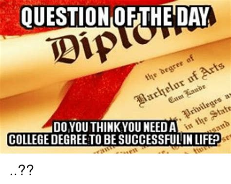 College Degree Meme - question ofthe day do you think you needa college degree
