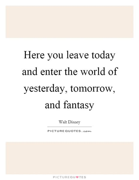 leave today  enter  world  yesterday tomorrow picture quotes