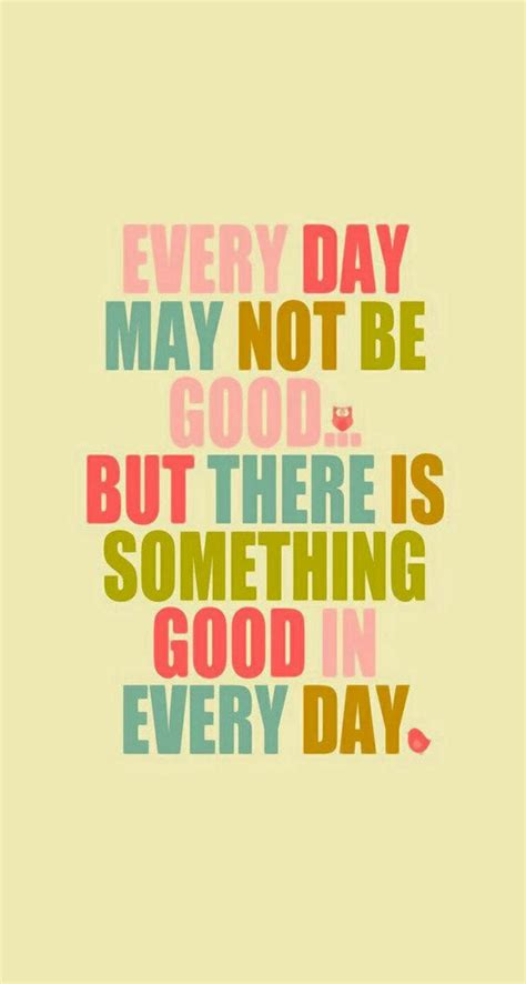 The Day Something To by Every Day May Not Be But There S Something In