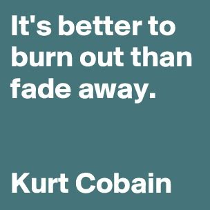 it s better to burn out than fade away and you that you didn t make it when a morning you