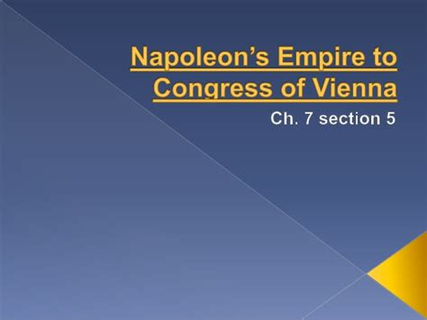 chapter 7 section 5 the congress of vienna 7 5 napoleon s empire to congress of vienna