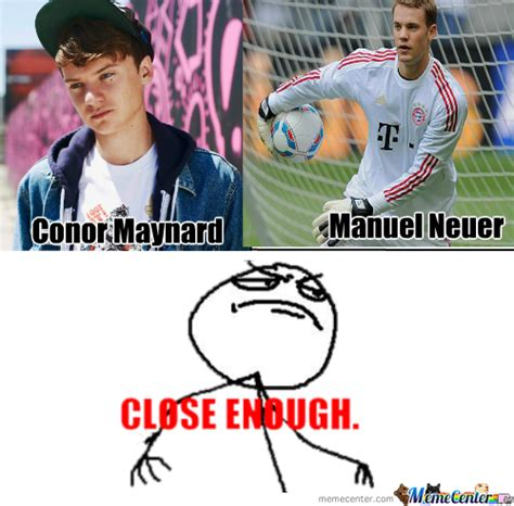 Conor Maynard Meme - close enough conor maynard and manuel neuer d by sparco24