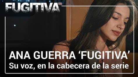 cabecera fugitiva ana guerra pone voz a la cabecera de fugitiva youtube