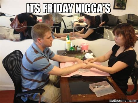 Its Friday Niggas Meme - its friday nigga s make a meme