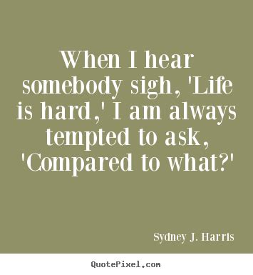 biography of sydney j harris sydney j harris poster quote when i hear somebody sigh