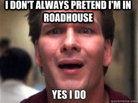 Roadhouse Meme - i don t always pretend i m in roadhouse yes i do sad