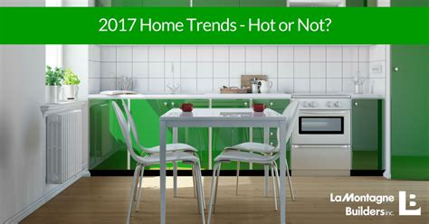2017 home trends lamontagne builders 2017 home trends hot or not