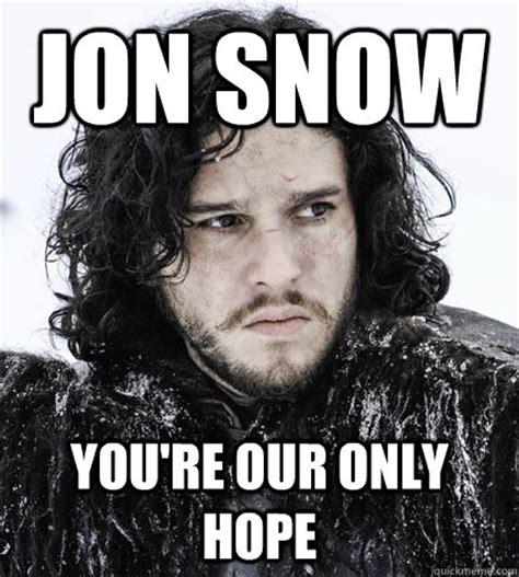 Jon Snow Meme - jon snow you re our only hope jon snow quickmeme