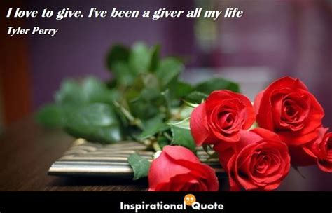 Tyler Perry - I love to give. I've been a giver all my ...