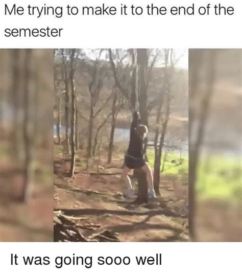 End Of Semester Memes - me trying to make it to the end of the semester it was