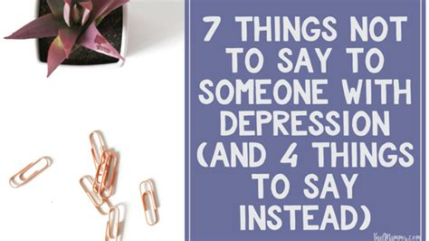 7 Things To Say And Do When The Feelings Not by 7 Things You Shouldn T Say To Someone With Depression