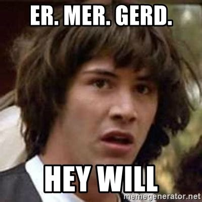 Er Mer Gerd Meme - er memes er mer gerd hey will conspiracy keanu meme generator