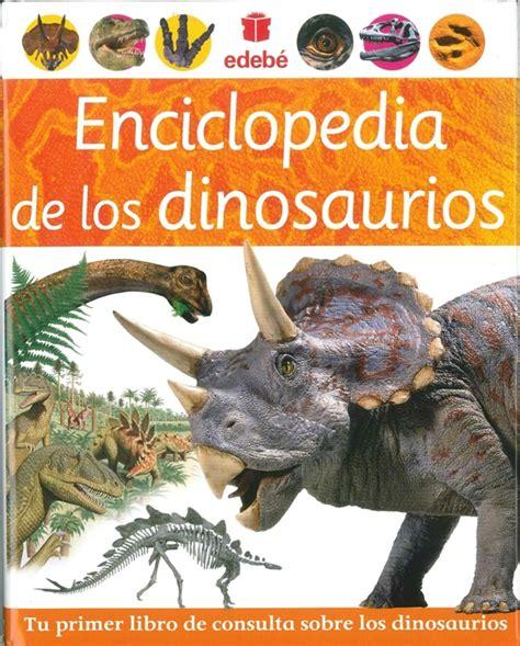libro la enciclopedia de los libros de ni 241 os y j 243 venes quot enciclopedia de los dinosaurios quot de edeb 233