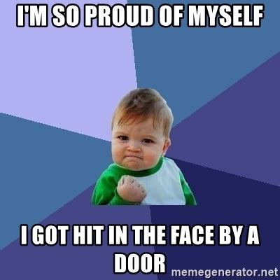 Proud Face Meme - i m so proud of myself i got hit in the face by a door