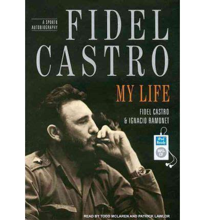 biography fidel castro fidel castro my life a spoken autobiography fidel