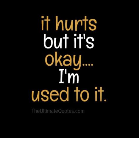 it hurts but it s okay i m used to it the