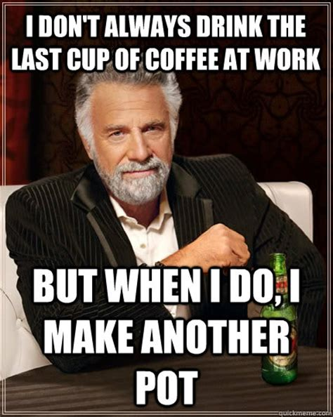 How Do I Make A Meme With Two Pictures - i don t always drink the last cup of coffee at work but