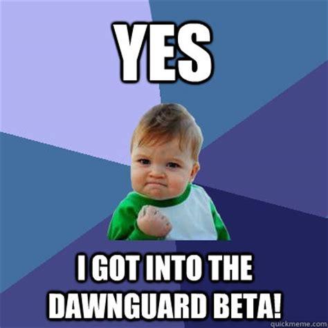 Beta Meme - yes i got into the dawnguard beta success kid quickmeme