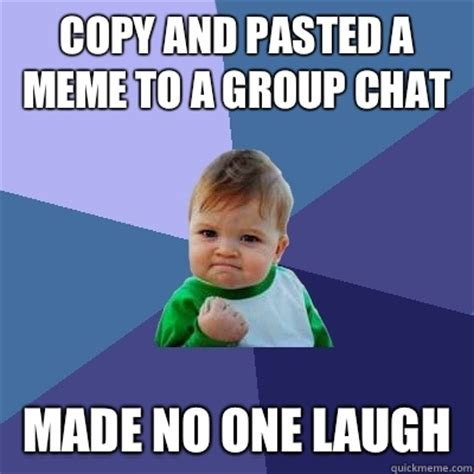 Group Memes - copy and pasted a meme to a group chat made no one laugh