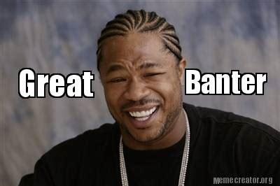 Banter Meme - meme creator great banter meme generator at memecreator org