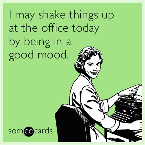 Funny Ecard Memes - i may shake things up at the office today by being in a