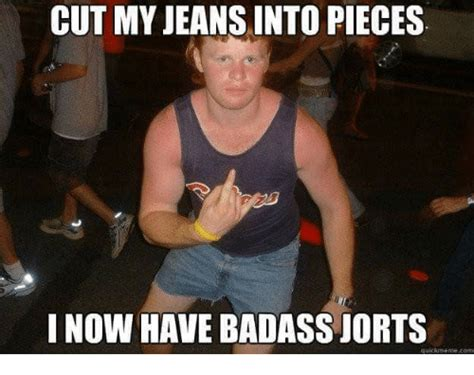 Jean Shorts Meme - cut my jeans into pieces i now have badass jorts