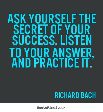 Richard Bach photo quote - Ask yourself the secret of your ...