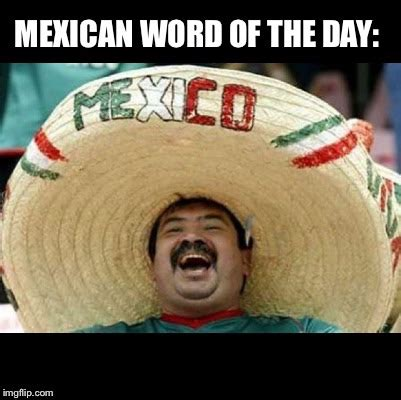 Meme Of The Day - mexican word of the day large latest memes imgflip