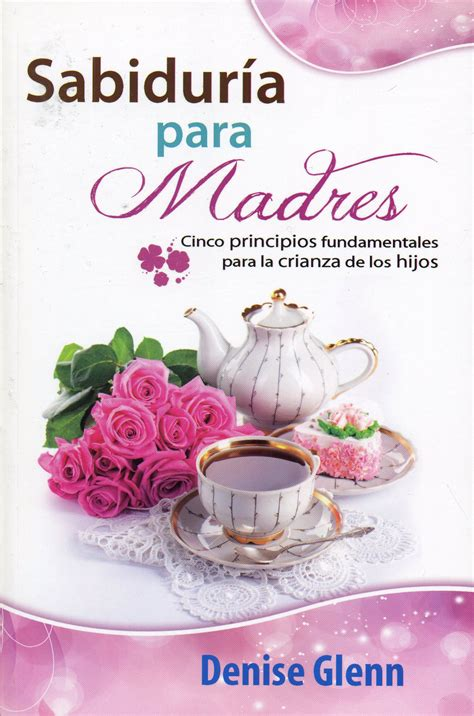 libro madres e hijas sabiduria sabidur 237 a para madres cinco principios fundamentales para la crianza de los hijos