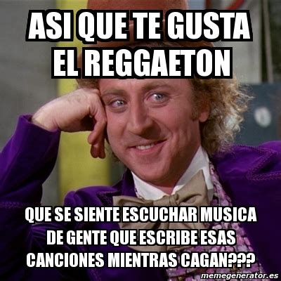 Memes Musica - meme willy wonka asi que te gusta el reggaeton que se siente escuchar musica de gente que