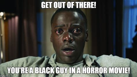 Movie Meme Generator - get out black guy in horror movie imgflip
