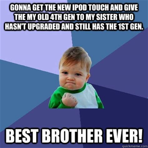 Brother Sister Memes - gonna get the new ipod touch and give the my old 4th gen
