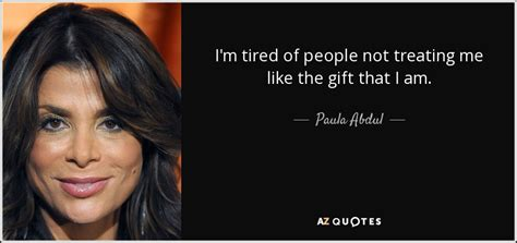 Paula Abdul Is A Gift To The World by Paula Abdul Quote I M Tired Of Not Treating Me