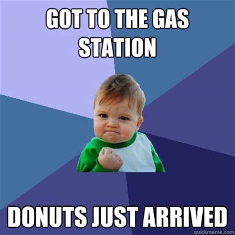 Gas Station Meme - got to the gas station donuts just arrived success kid