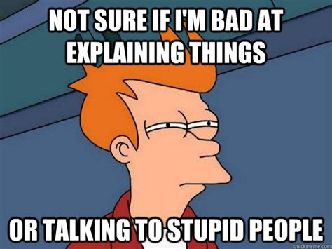 Stupid People Meme - not sure if i m bad at explaining things or talking to