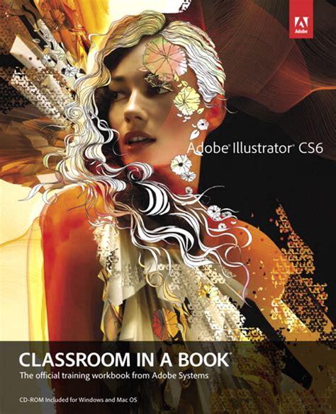 adobe illustrator cs6 books adobe illustrator cs6 classroom in a book