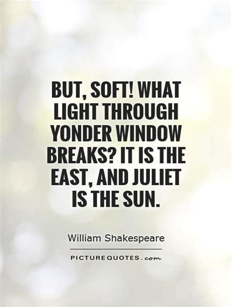 light through an eastern window but soft what light through yonder window breaks