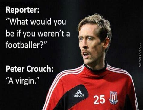 Peter Crouch Meme - the legendary quote by peter crouch by negergoose meme