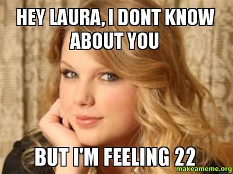 Laura Meme - hey laura i dont know about you but i m feeling 22