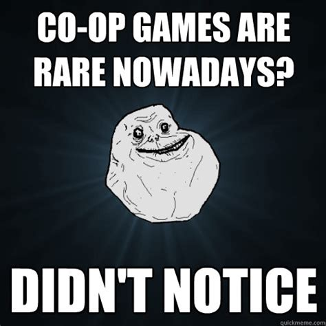 Op Meme - co op games are rare nowadays didn t notice forever