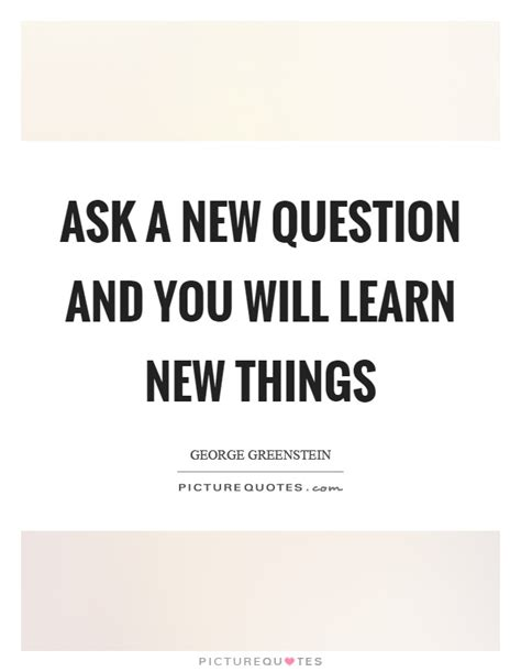 ask a new question and you will learn new things picture quotes ask a new question and you will learn new things picture quotes