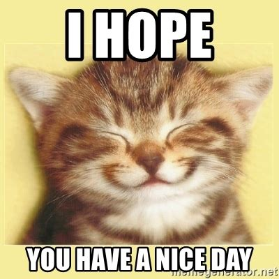 Have A Great Day Meme - i hope you have a nice day very happy cat meme generator