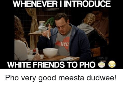 Very Good Meme - whenever i introduce nyc cbs white friends to pho pho very