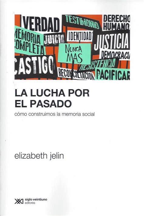 la lucha por el jelin elizabeth la lucha por el pasado c 243 mo construimos la memoria social el peronismo en
